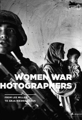 Women War Photographers - From Lee Miller to Anja Niedringhaus