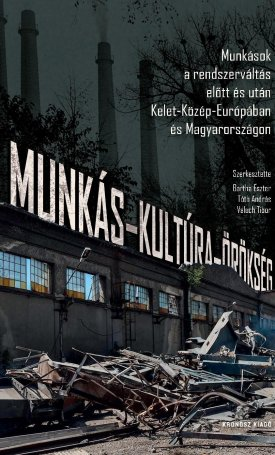 Munkás-kultúra-örökség. Munkások a rendszerváltás előtt és után Kelet-Közép-Európában és Magyarországon
