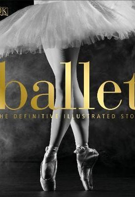 Ballet - Definitive illustrated story