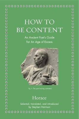 How to Be Content - Horace - An Ancient Poet s Guide for an Age of Excess
