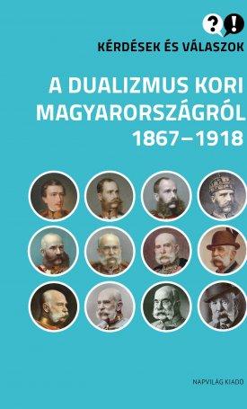 Kérdések és válaszok a dualizmus kori Magyarországról - 1867-1918