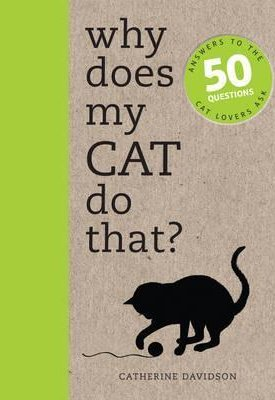 Why Does My Cat Do That? – Answers to the 50 Questions Cat Lovers Ask