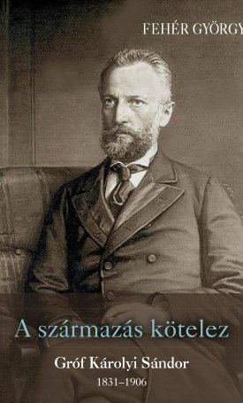 A származás kötelez - Gróf Károlyi Sándor 1831 - 1906
