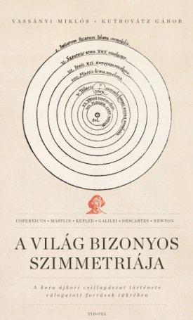 A világ bizonyos szimmetriája - A kora újkori csillagászat története válogatott források tükrében