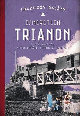 Ismeretlen Trianon. Az összeomlás és a békeszerződés történetei, 1918-1921