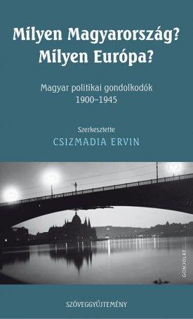 Milyen Magyarország? Milyen Európa? - Magyar politikai gondolkodók 1900-1945
