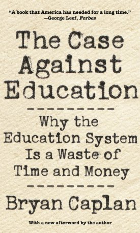 The Case against Education - Why the Education System Is a Waste of Time and Money