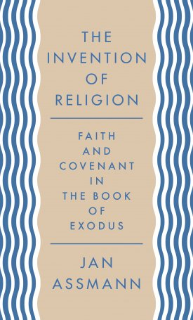 The Invention of Religion - Faith and Covenant in the Book of Exodus