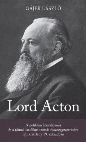 Lord Acton - A politikai liberalizmus és a római katolikus tanítás összeegyeztetésére tett kísérlet a 19. században