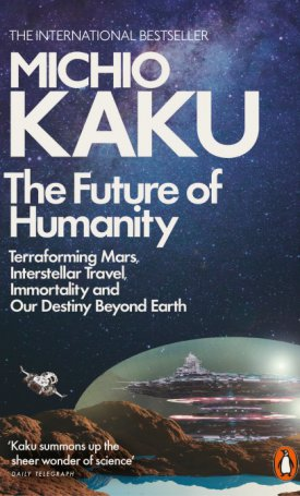 Future of Humanity, The | Terraforming Mars, Interstellar Travel, Immortality, and Our Destiny Beyond Earth