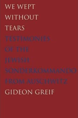 We Wept Without Tears - Testimonies of the Jewish Sonderkommando from Auschwitz