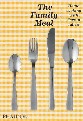 The Family Meal : Home Cooking with Ferran Adria, 10th Anniversary Edition