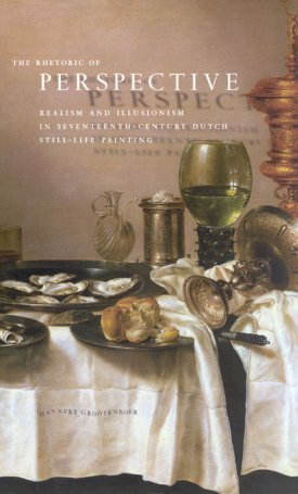 The Rhetoric of Perspective - Realism and Illusionism in Seventeenth-Century Dutch Still-Life Painting