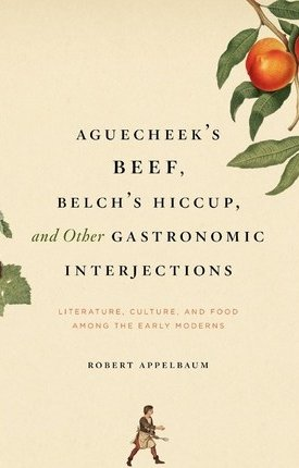 Aguecheek`s Beef, Belch`s Hiccup, and Other Gastronomic Interjections - Literature, Culture, and Food Among the Early Moderns