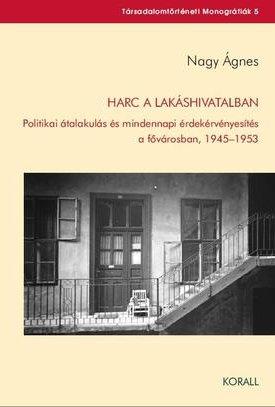 Harc a lakáshivatalban. Politikai átalakulás és mindennapi érdekérvényesítés  a fővárosban, 1945–1953