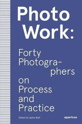 Photo Work: Fourty Photographers on Process and Practice
