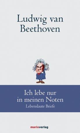 Ludwig van Beethoven: Ich lebe nur in meinen Noten. Lebenslaute Briefe
