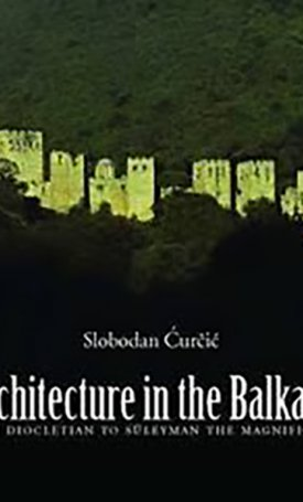 Architecture in the Balkans - From Diocletian to Süleyman the Magnificent, c. 300-1550