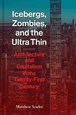 Icebergs, Zombies, and the Ultra-Thin : Architecture and Capitalism in the 21st Century