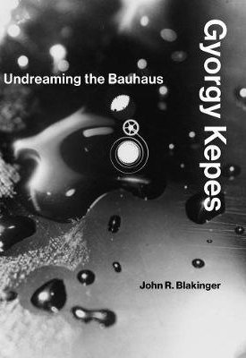 Gyorgy Kepes : Undreaming the Bauhaus