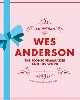 Wes Anderson - The Iconic Filmmaker and his Work - Unofficial and Unauthorised