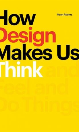 How Design Makes Us Think - And Feel and Do Things