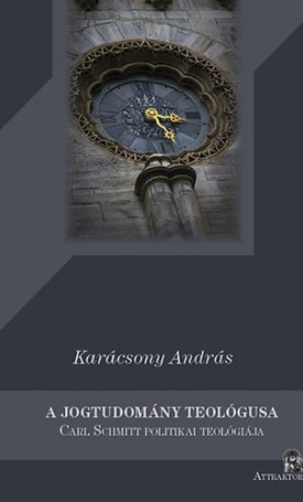 jogtudomány teológusa, A - Carl Schmitt politikai teológiája