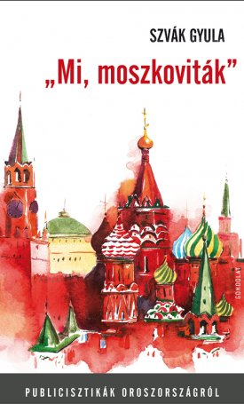 """""""Mi, moszkoviták"""" -  Publicisztikák Oroszországról"""