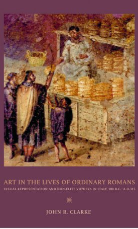 Art in the Lives of Ordinary Romans - Visual Represenation and Non-Elite Viewers in Italy, 100 B.C. A.D. 315