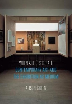 When Artists Curate - Contemporary Art and the Exhibition as Medium