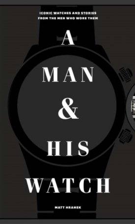 A Man & His Watch - Iconic Watches and Stories from the Men Who Wore Them