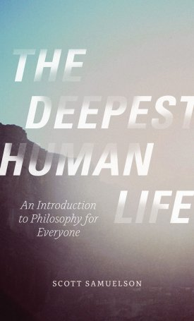 The Deepest Human Life - An Introduction to Philosophy for Everyone