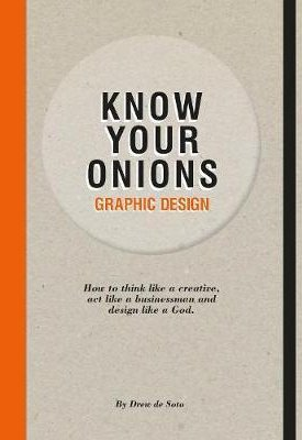 Know your onions - Graphic Design: How to think like a creative, act like a businessman and design like a God.