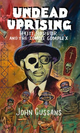 Undead Uprising - Haiti, Horror and The Zombie Complex