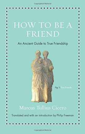 How to Be a Friend : An Ancient Guide to True Friendship