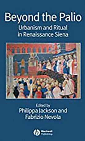 Beyond the Palio - Urbanism and Ritual in Renaissance Siena